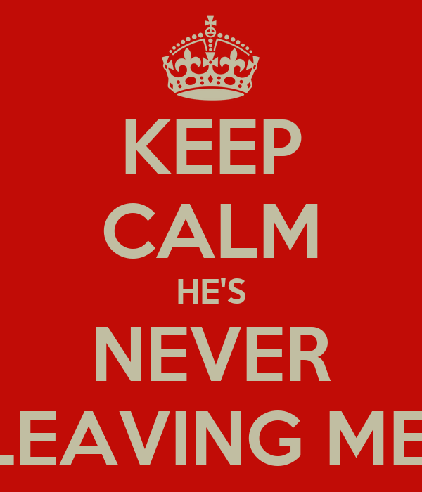 KEEP CALM HE'S NEVER LEAVING ME!