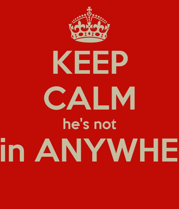 KEEP CALM he's not goin ANYWHERE