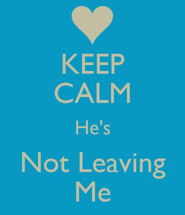 KEEP CALM He's Not Leaving Me