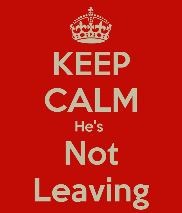 KEEP CALM He's  Not Leaving