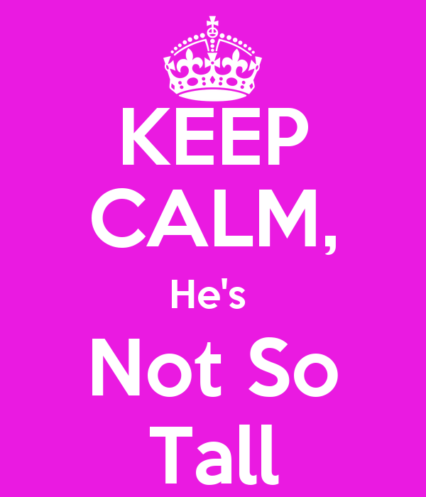 KEEP CALM, He's  Not So Tall