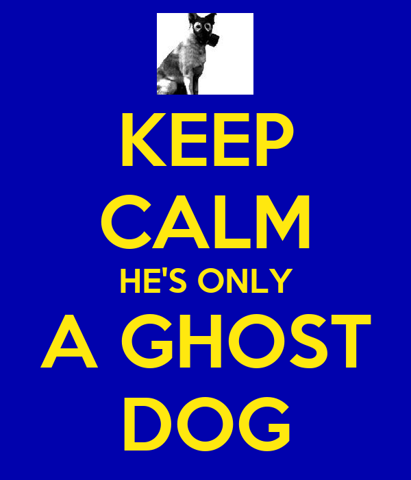 KEEP CALM HE'S ONLY A GHOST DOG
