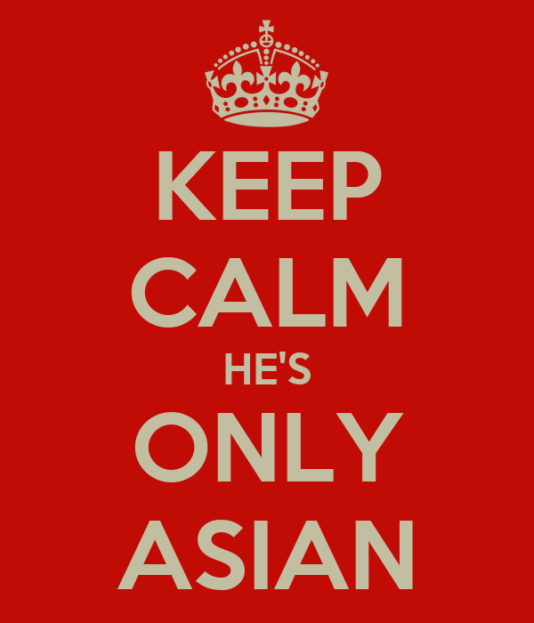 KEEP CALM HE'S ONLY ASIAN