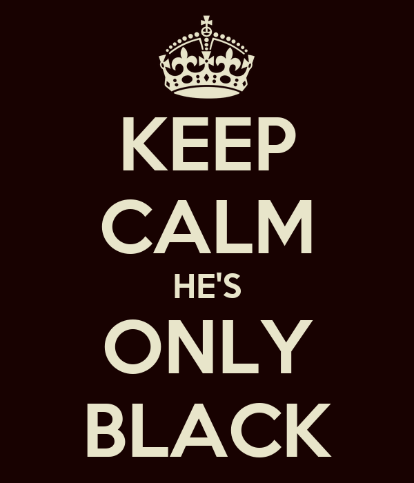 KEEP CALM HE'S ONLY BLACK