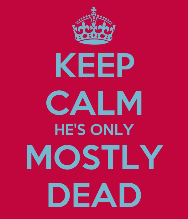 KEEP CALM HE'S ONLY MOSTLY DEAD