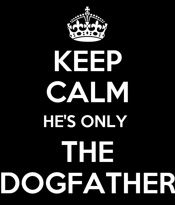 KEEP CALM HE'S ONLY  THE DOGFATHER