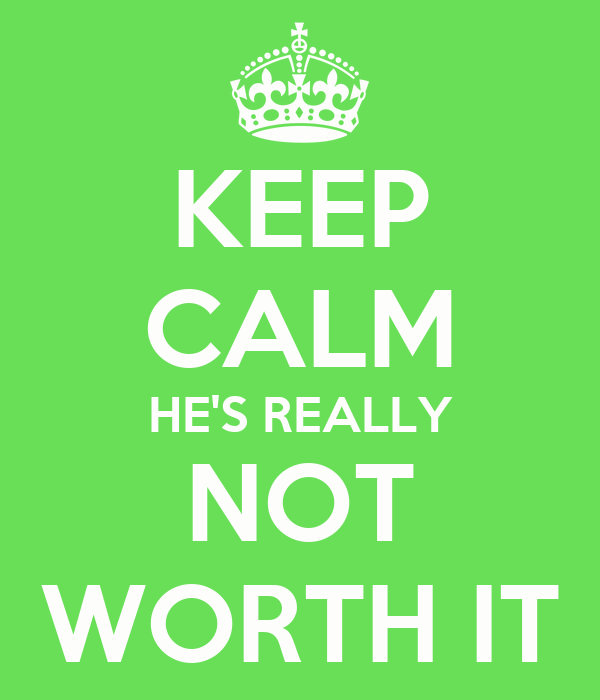 KEEP CALM HE'S REALLY NOT WORTH IT