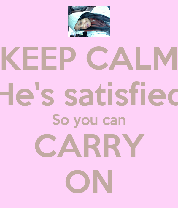 KEEP CALM He's satisfied So you can CARRY ON