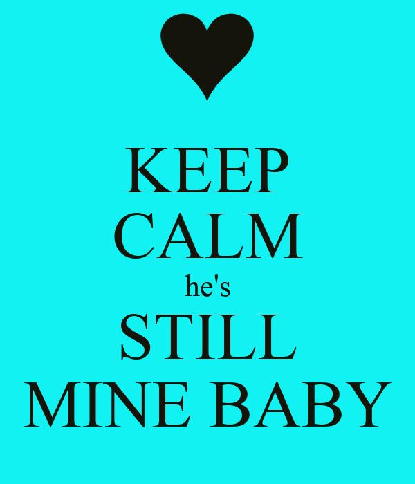 KEEP CALM he's STILL MINE BABY