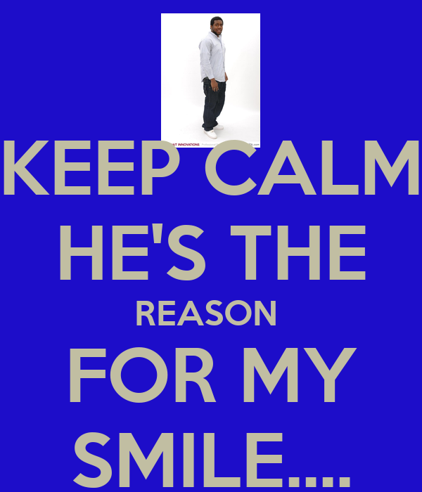 KEEP CALM HE'S THE REASON  FOR MY SMILE....