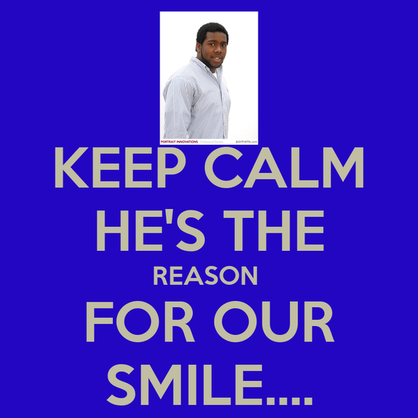 KEEP CALM HE'S THE REASON  FOR OUR SMILE....