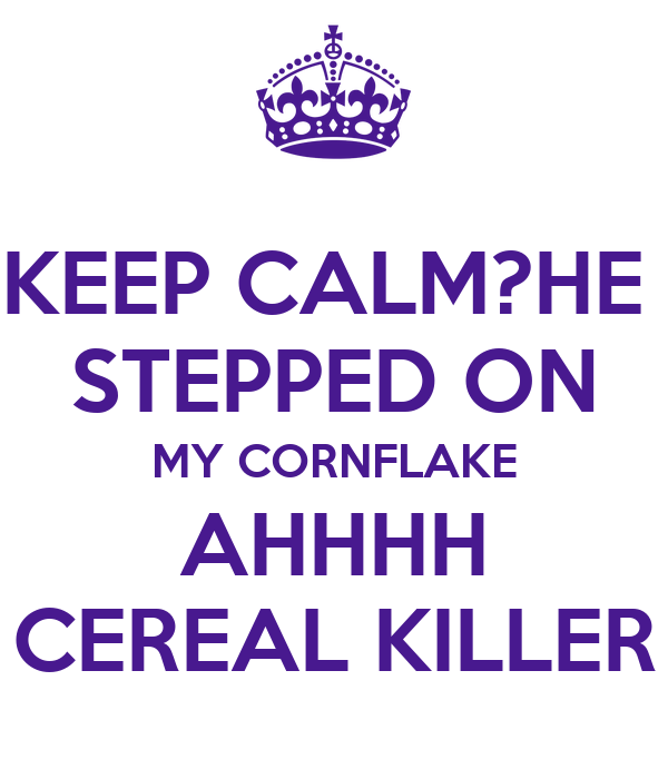 KEEP CALM?HE  STEPPED ON MY CORNFLAKE AHHHH CEREAL KILLER