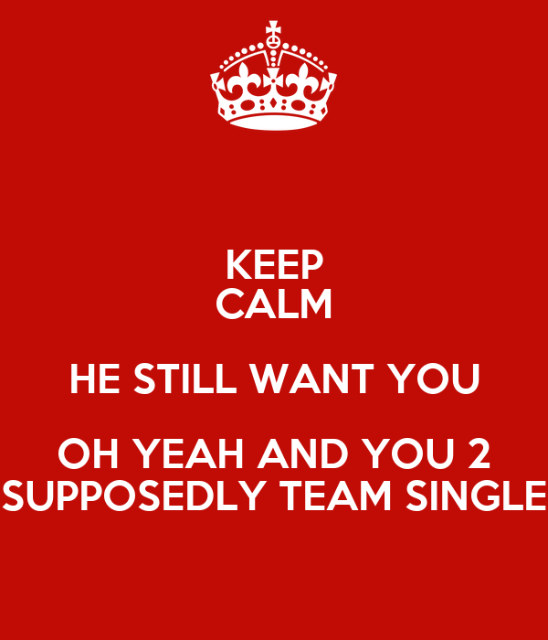 KEEP CALM HE STILL WANT YOU OH YEAH AND YOU 2 SUPPOSEDLY TEAM SINGLE