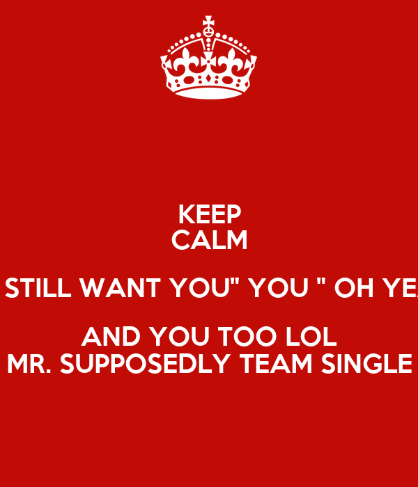 """KEEP CALM HE STILL WANT YOU"""" YOU """" OH YEAH AND YOU TOO LOL MR. SUPPOSEDLY TEAM SINGLE"""
