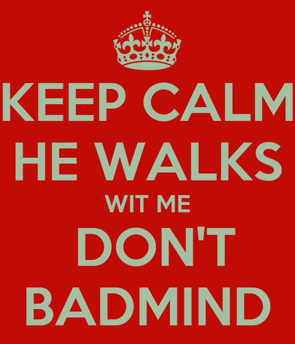KEEP CALM HE WALKS WIT ME  DON'T BADMIND