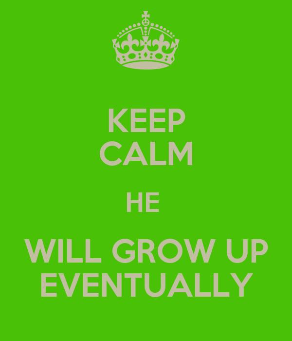KEEP CALM HE  WILL GROW UP EVENTUALLY
