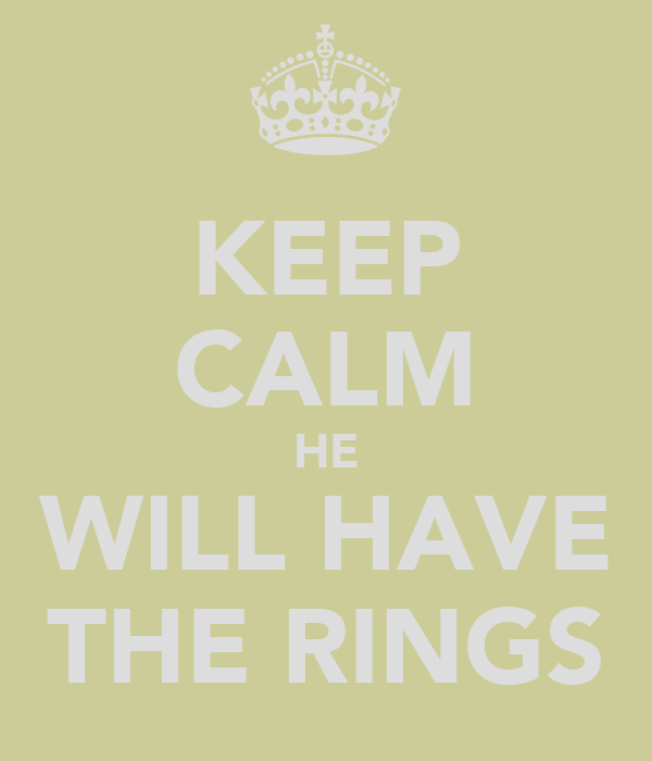 KEEP CALM HE WILL HAVE THE RINGS
