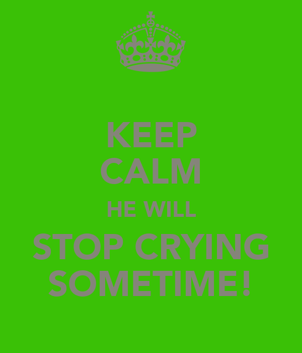 KEEP CALM HE WILL STOP CRYING SOMETIME!