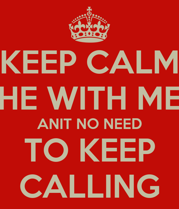 KEEP CALM HE WITH ME ANIT NO NEED TO KEEP CALLING