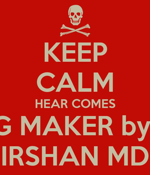 KEEP CALM HEAR COMES KING MAKER by self IRSHAN MD
