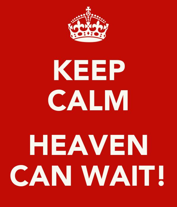 KEEP CALM  HEAVEN CAN WAIT!