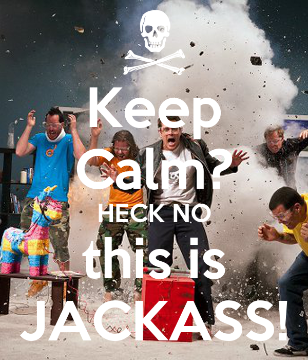 Keep Calm? HECK NO this is JACKASS!