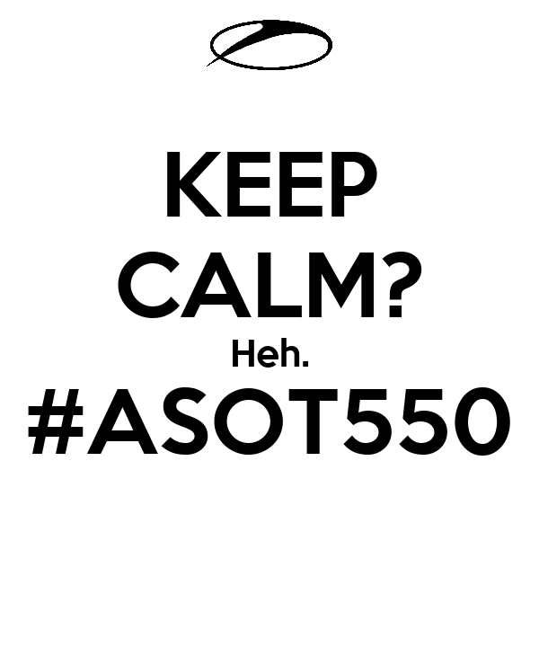 KEEP CALM? Heh. #ASOT550