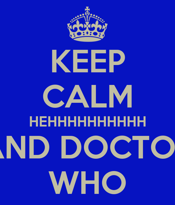 KEEP CALM HEHHHHHHHHHH AND DOCTOR WHO