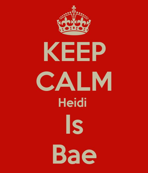 KEEP CALM Heidi  Is Bae