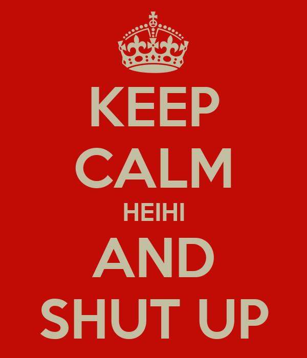 KEEP CALM HEIHI AND SHUT UP