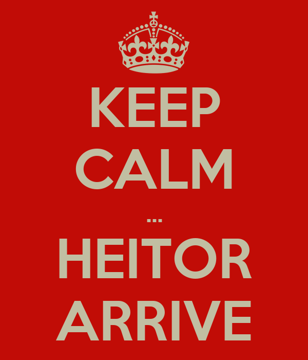 KEEP CALM ... HEITOR ARRIVE