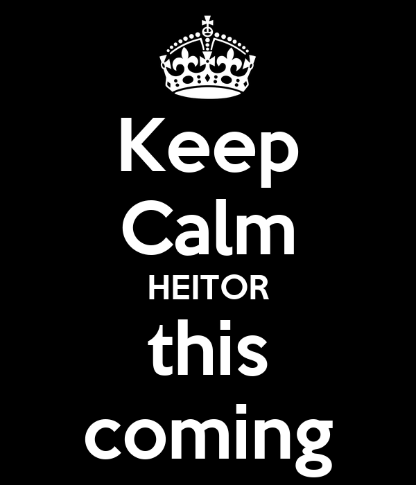 Keep Calm HEITOR this coming