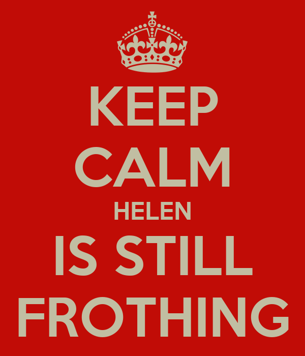 KEEP CALM HELEN IS STILL FROTHING