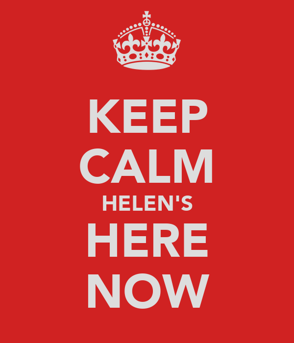 KEEP CALM HELEN'S HERE NOW
