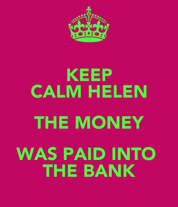 KEEP CALM HELEN THE MONEY WAS PAID INTO  THE BANK
