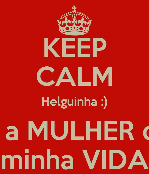 KEEP CALM Helguinha :) És a MULHER da  minha VIDA
