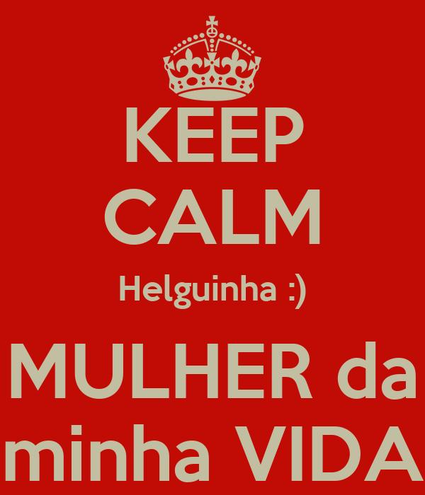 KEEP CALM Helguinha :)  MULHER da  minha VIDA