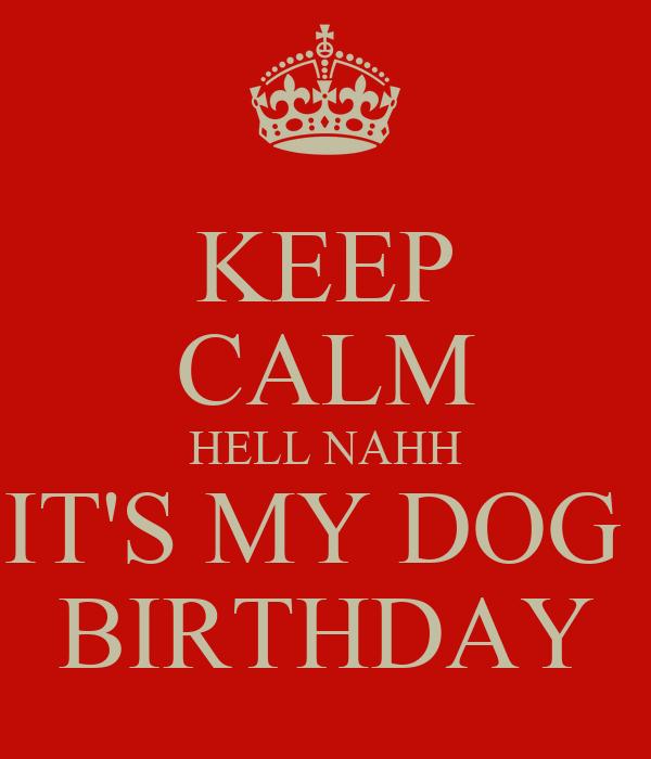 KEEP CALM HELL NAHH IT'S MY DOG  BIRTHDAY