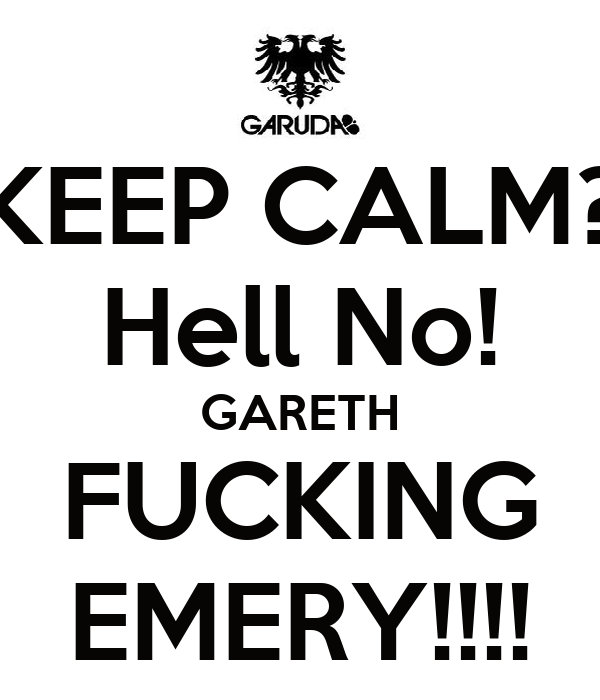 KEEP CALM? Hell No! GARETH FUCKING EMERY!!!!