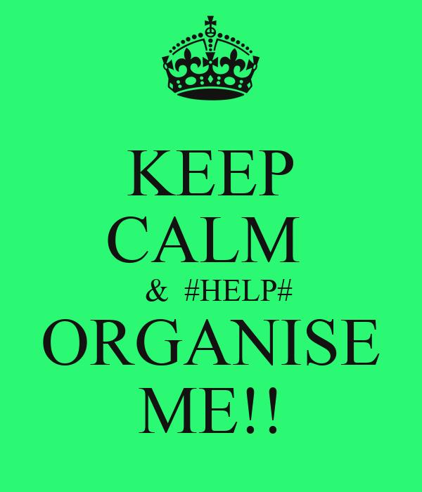 KEEP CALM    &  #HELP# ORGANISE ME!!