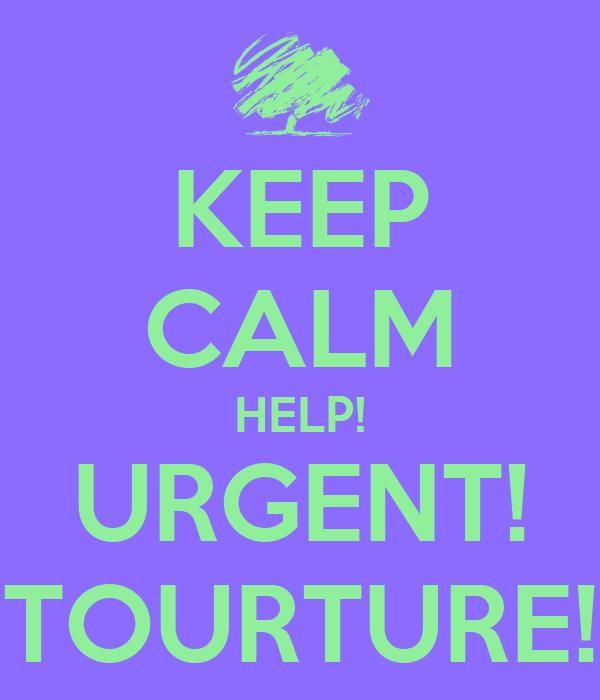KEEP CALM HELP! URGENT! TOURTURE!