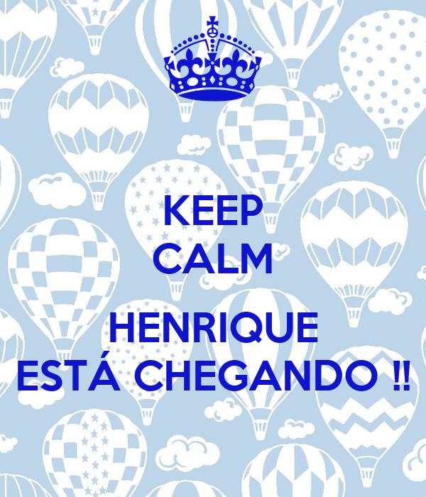 KEEP CALM  HENRIQUE ESTÁ CHEGANDO !!