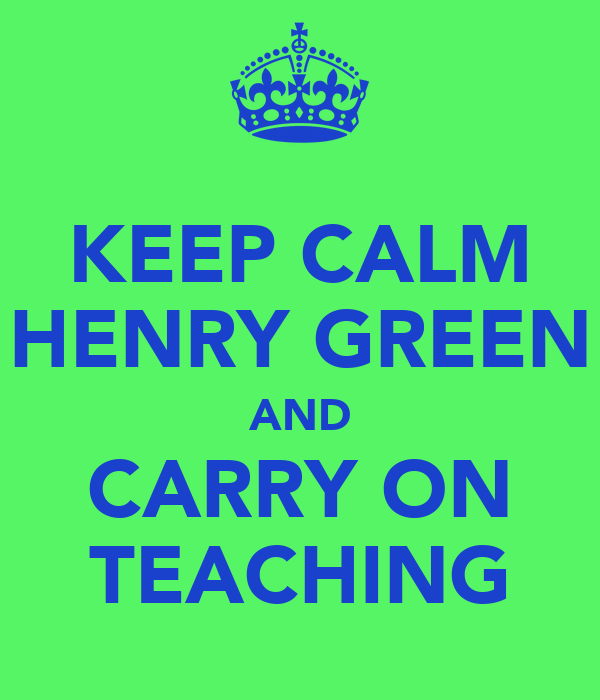 KEEP CALM HENRY GREEN AND CARRY ON TEACHING