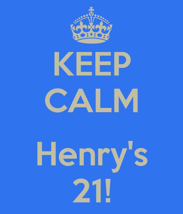 KEEP CALM  Henry's 21!