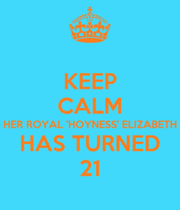 KEEP CALM HER ROYAL 'HOYNESS' ELIZABETH HAS TURNED 21