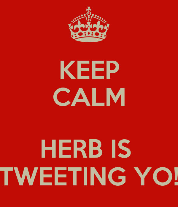 KEEP CALM  HERB IS  TWEETING YO!