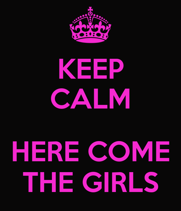 KEEP CALM  HERE COME THE GIRLS
