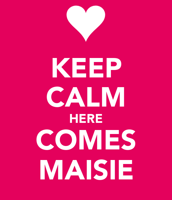 KEEP CALM HERE COMES MAISIE
