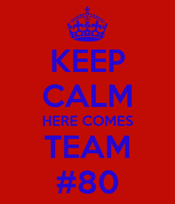 KEEP CALM HERE COMES TEAM #80