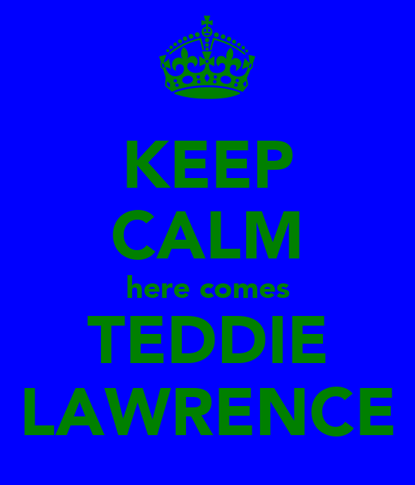KEEP CALM here comes TEDDIE LAWRENCE